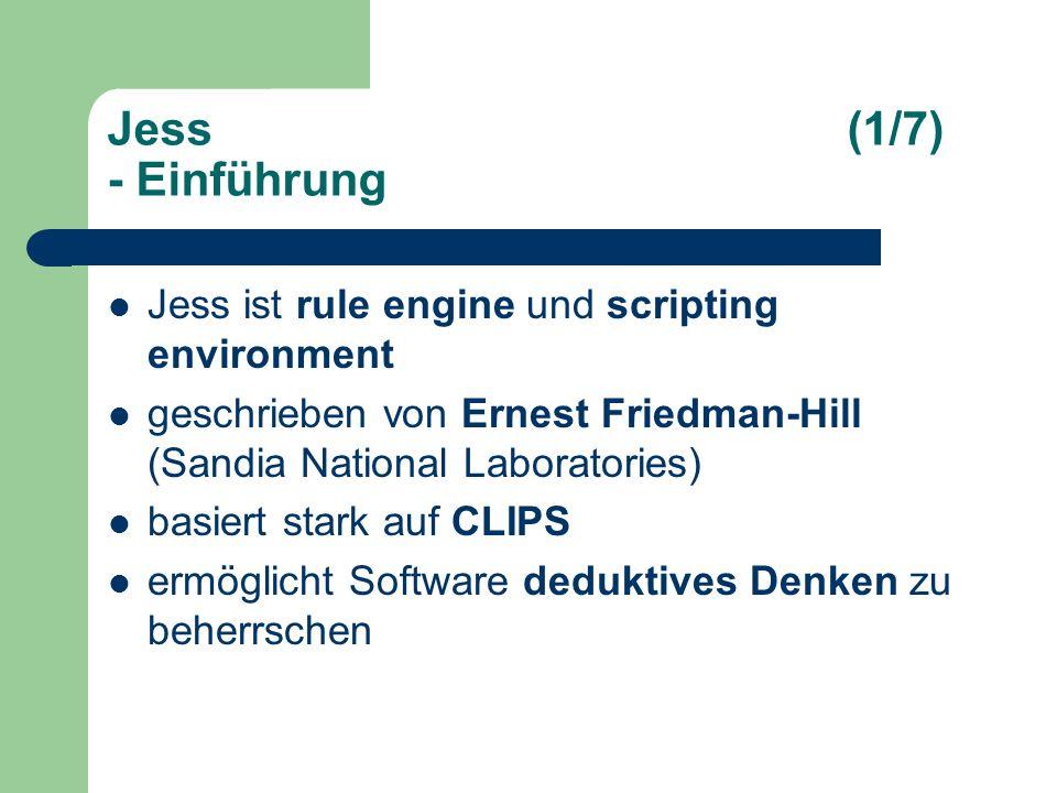 Jess(1/7) - Einführung Jess ist rule engine und scripting environment geschrieben von Ernest Friedman-Hill (Sandia National Laboratories) basiert stark auf CLIPS ermöglicht Software deduktives Denken zu beherrschen