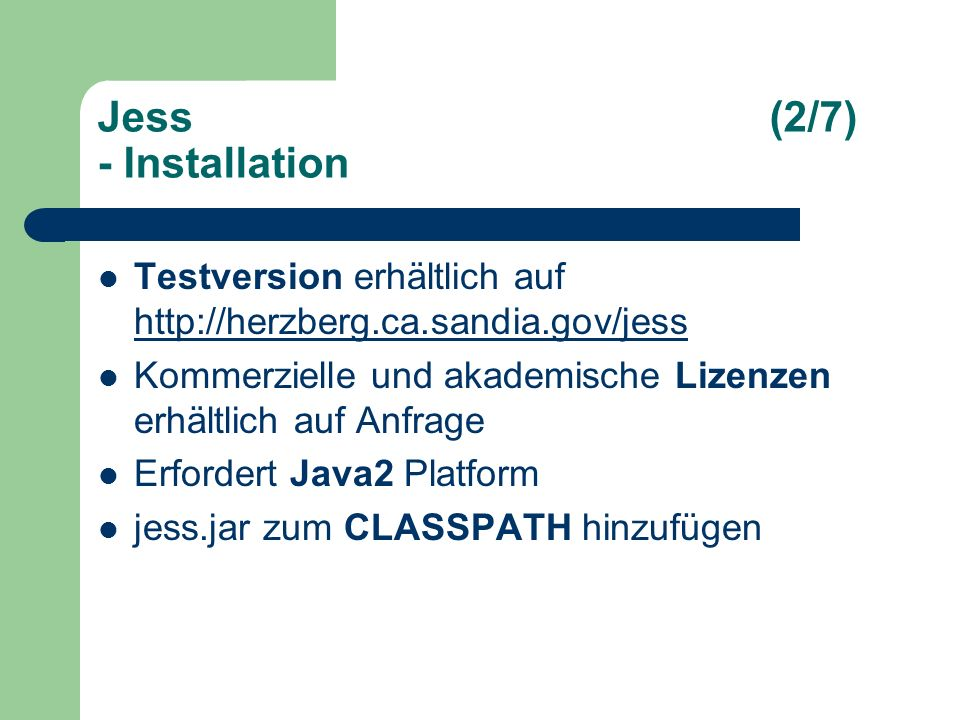 Jess(2/7) - Installation Testversion erhältlich auf http://herzberg.ca.sandia.gov/jess http://herzberg.ca.sandia.gov/jess Kommerzielle und akademische Lizenzen erhältlich auf Anfrage Erfordert Java2 Platform jess.jar zum CLASSPATH hinzufügen