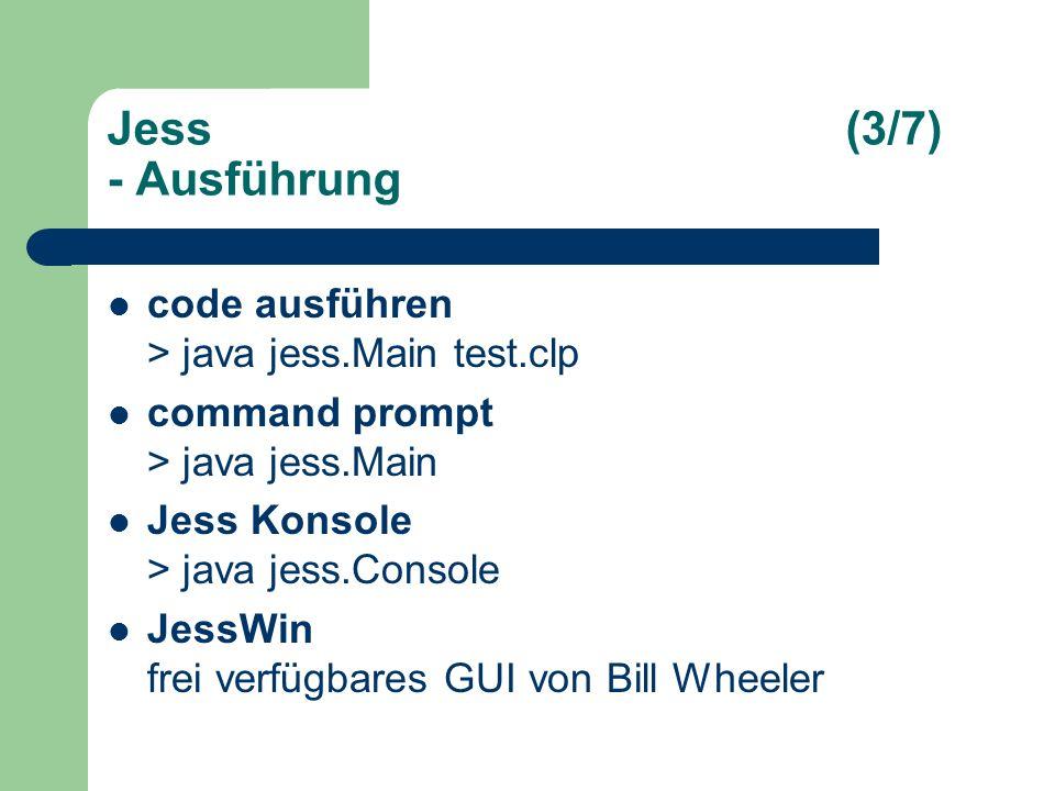 Jess(3/7) - Ausführung code ausführen > java jess.Main test.clp command prompt > java jess.Main Jess Konsole > java jess.Console JessWin frei verfügbares GUI von Bill Wheeler