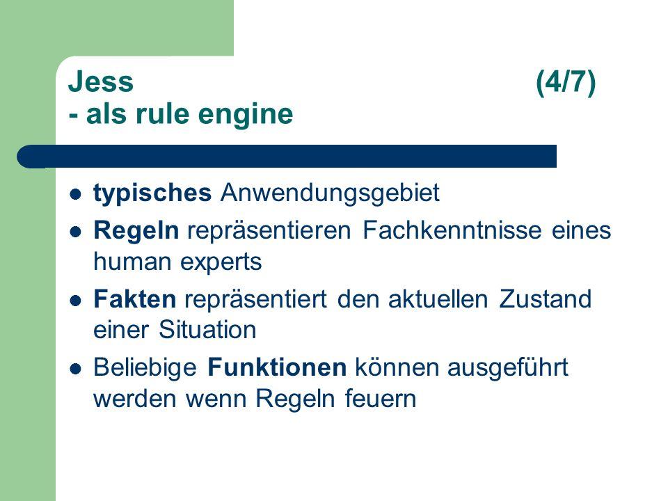 Jess(4/7) - als rule engine typisches Anwendungsgebiet Regeln repräsentieren Fachkenntnisse eines human experts Fakten repräsentiert den aktuellen Zustand einer Situation Beliebige Funktionen können ausgeführt werden wenn Regeln feuern