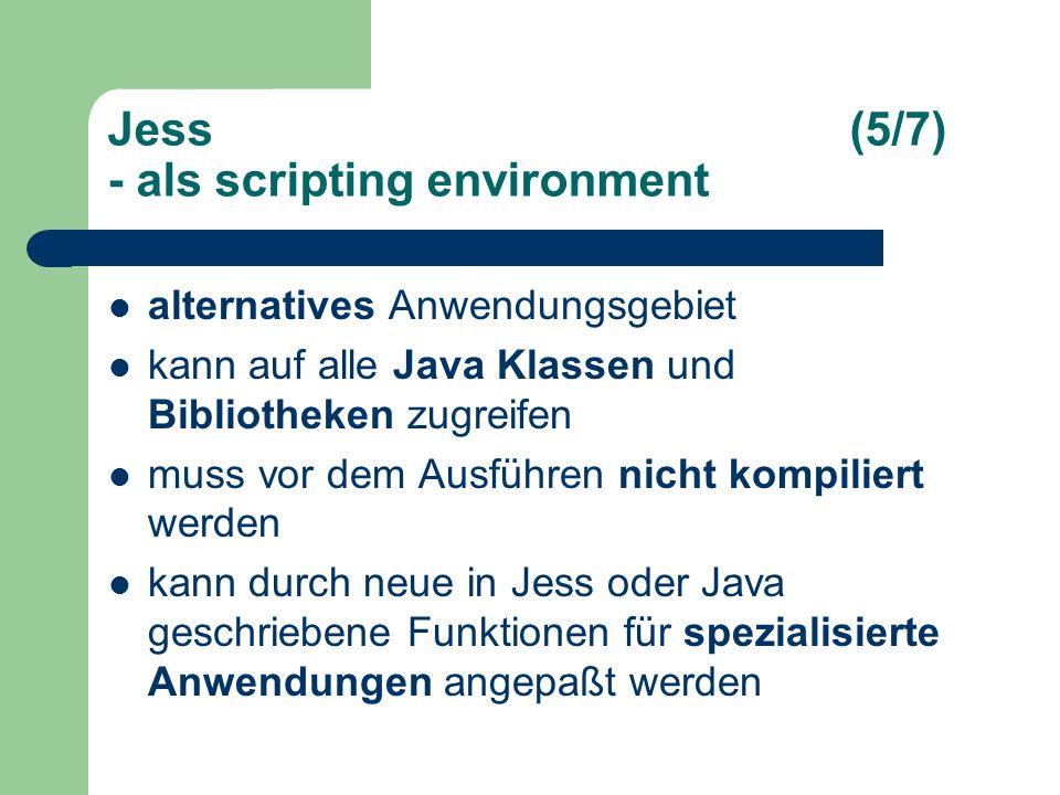 Jess(5/7) - als scripting environment alternatives Anwendungsgebiet kann auf alle Java Klassen und Bibliotheken zugreifen muss vor dem Ausführen nicht kompiliert werden kann durch neue in Jess oder Java geschriebene Funktionen für spezialisierte Anwendungen angepaßt werden
