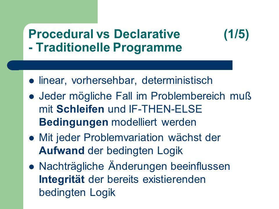 Procedural vs Declarative(1/5) - Traditionelle Programme linear, vorhersehbar, deterministisch Jeder mögliche Fall im Problembereich muß mit Schleifen und IF-THEN-ELSE Bedingungen modelliert werden Mit jeder Problemvariation wächst der Aufwand der bedingten Logik Nachträgliche Änderungen beeinflussen Integrität der bereits existierenden bedingten Logik