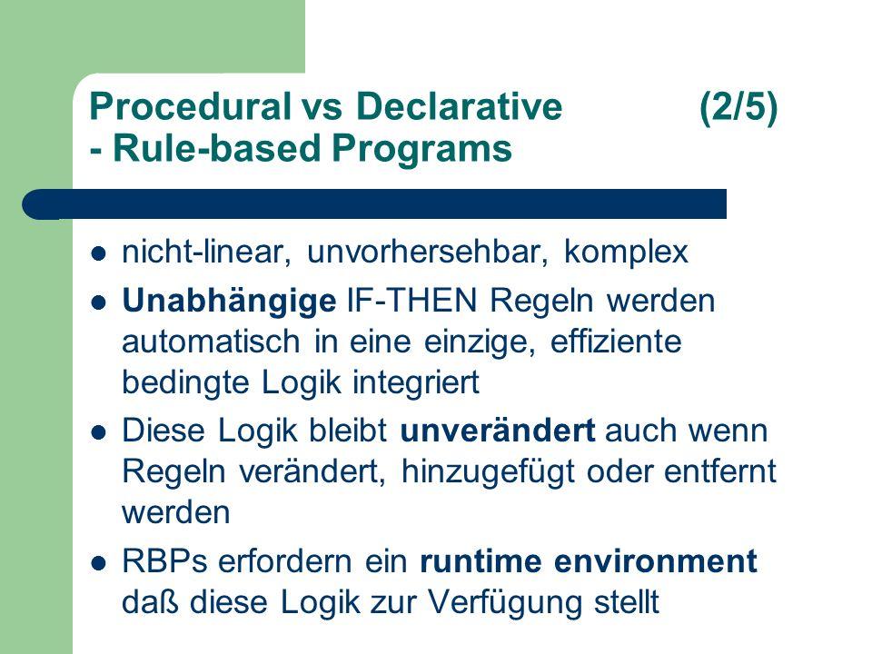 Procedural vs Declarative(2/5) - Rule-based Programs nicht-linear, unvorhersehbar, komplex Unabhängige IF-THEN Regeln werden automatisch in eine einzige, effiziente bedingte Logik integriert Diese Logik bleibt unverändert auch wenn Regeln verändert, hinzugefügt oder entfernt werden RBPs erfordern ein runtime environment daß diese Logik zur Verfügung stellt