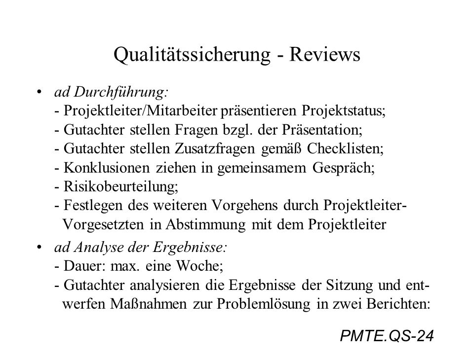 PMTE.QS-24 Qualitätssicherung - Reviews ad Durchführung: - Projektleiter/Mitarbeiter präsentieren Projektstatus; - Gutachter stellen Fragen bzgl. der