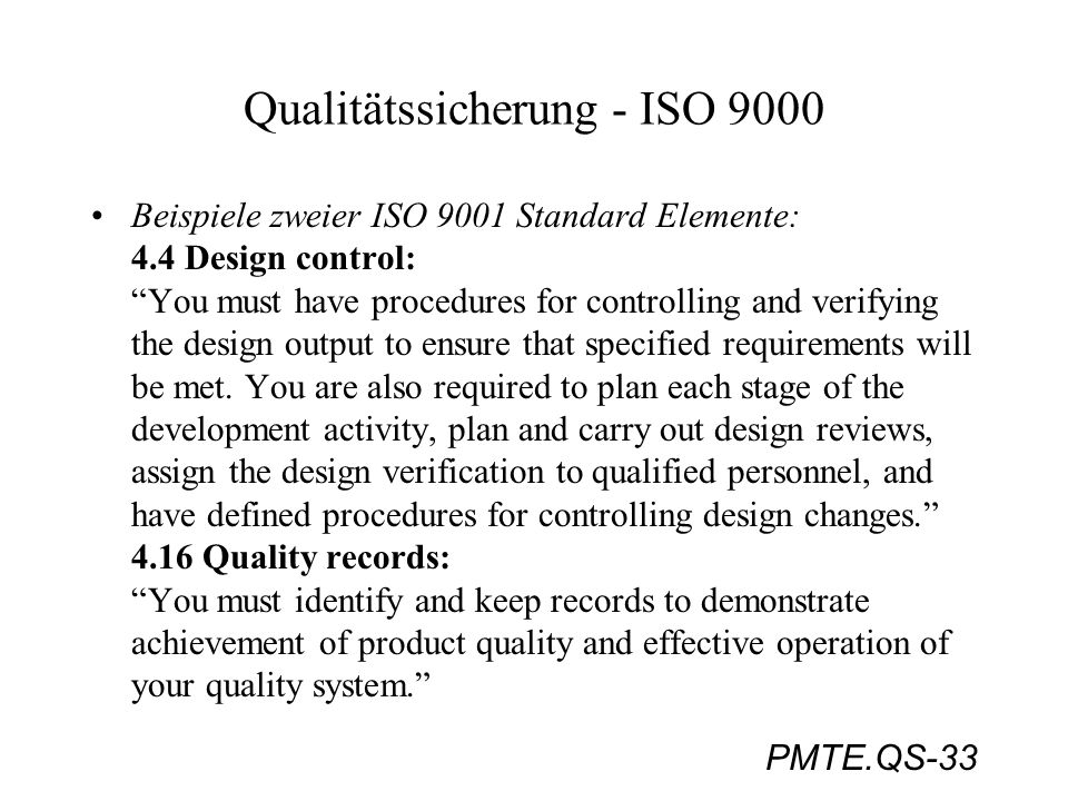 PMTE.QS-33 Qualitätssicherung - ISO 9000 Beispiele zweier ISO 9001 Standard Elemente: 4.4 Design control: You must have procedures for controlling and
