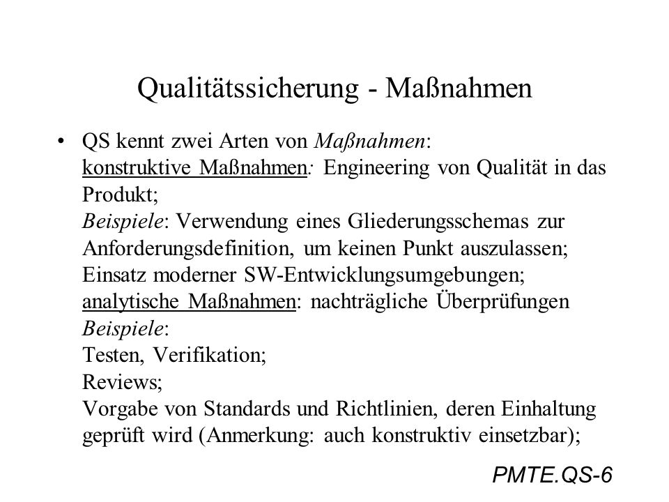 PMTE.QS-6 Qualitätssicherung - Maßnahmen QS kennt zwei Arten von Maßnahmen: konstruktive Maßnahmen: Engineering von Qualität in das Produkt; Beispiele