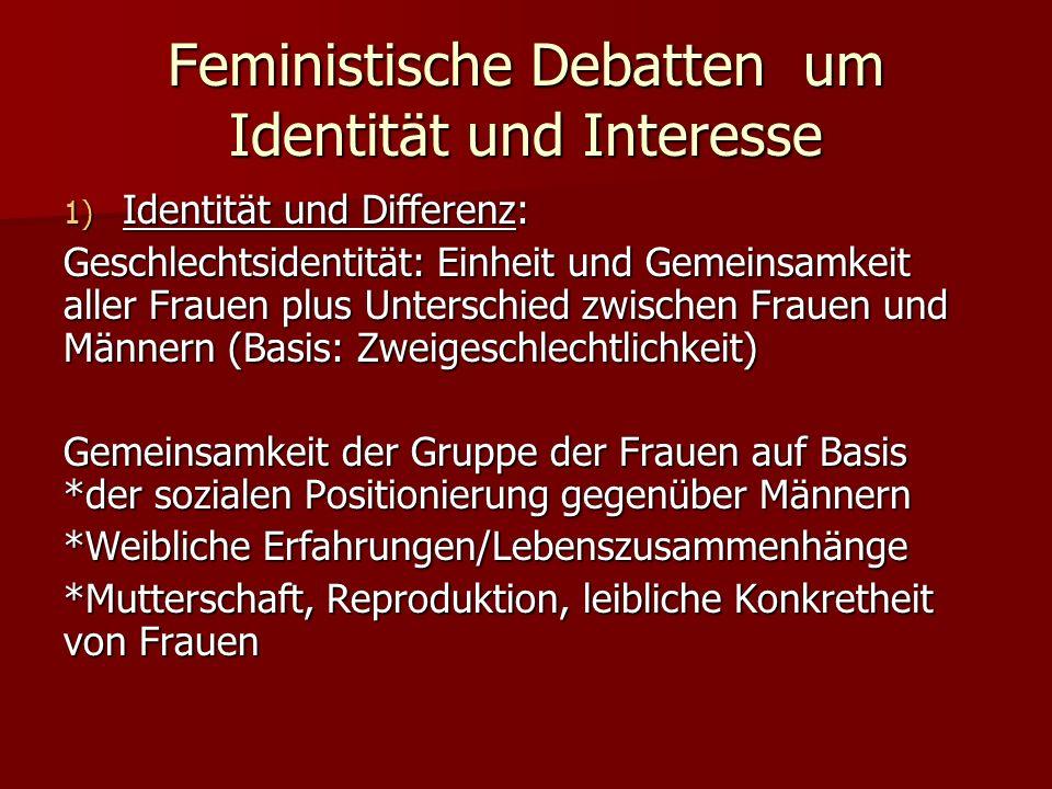 Feministische Debatten um Identität und Interesse 1) Identität und Differenz: Geschlechtsidentität: Einheit und Gemeinsamkeit aller Frauen plus Unters