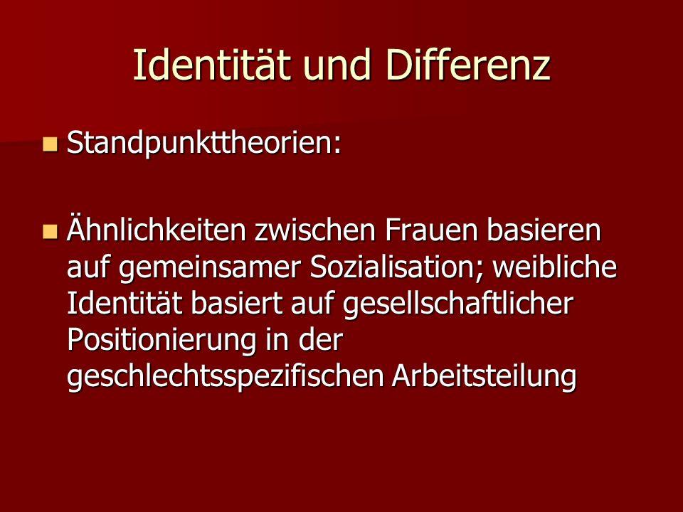 Identität und Differenz Standpunkttheorien: Standpunkttheorien: Ähnlichkeiten zwischen Frauen basieren auf gemeinsamer Sozialisation; weibliche Identi
