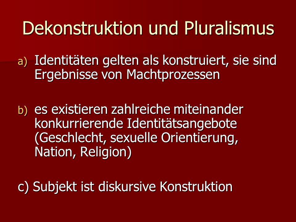 Dekonstruktion und Pluralismus a) Identitäten gelten als konstruiert, sie sind Ergebnisse von Machtprozessen b) es existieren zahlreiche miteinander k