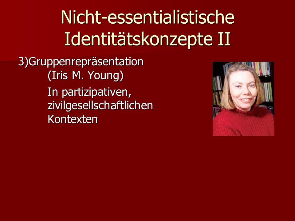Nicht-essentialistische Identitätskonzepte II 3)Gruppenrepräsentation (Iris M. Young) In partizipativen, zivilgesellschaftlichen Kontexten