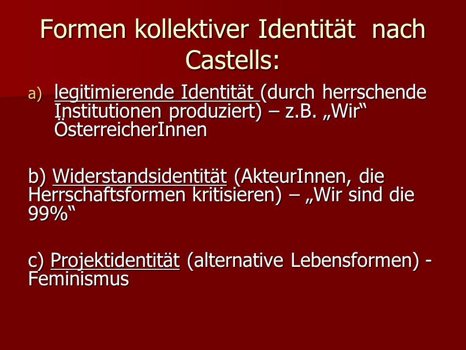 Formen kollektiver Identität nach Castells: a) legitimierende Identität (durch herrschende Institutionen produziert) – z.B. Wir ÖsterreicherInnen b) W