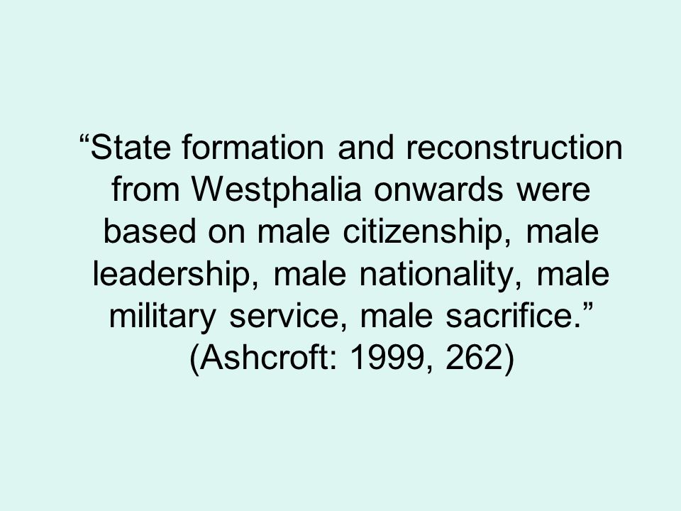 State formation and reconstruction from Westphalia onwards were based on male citizenship, male leadership, male nationality, male military service, m