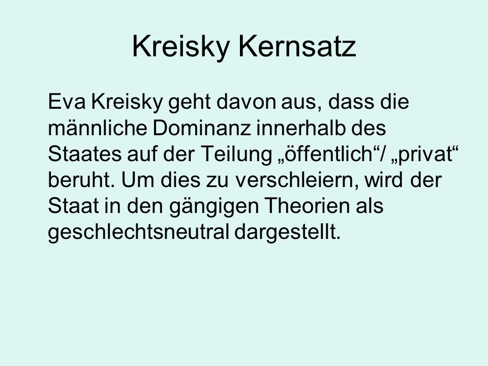 Kreisky Kernsatz Eva Kreisky geht davon aus, dass die männliche Dominanz innerhalb des Staates auf der Teilung öffentlich/ privat beruht. Um dies zu v