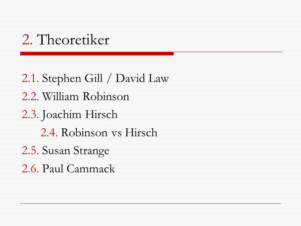 2. Theoretiker 2.1. Stephen Gill / David Law 2.2. William Robinson 2.3. Joachim Hirsch 2.4. Robinson vs Hirsch 2.5. Susan Strange 2.6. Paul Cammack