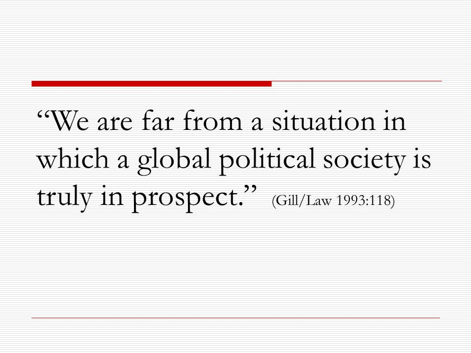 We are far from a situation in which a global political society is truly in prospect. (Gill/Law 1993:118)