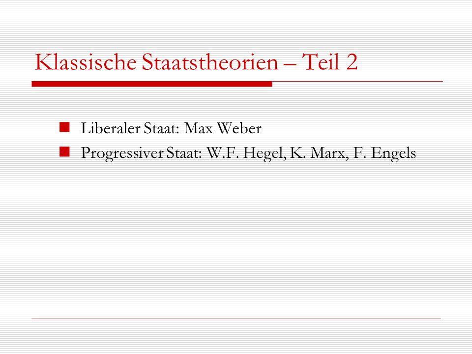 Klassische Staatstheorien – Teil 2 Liberaler Staat: Max Weber Progressiver Staat: W.F. Hegel, K. Marx, F. Engels