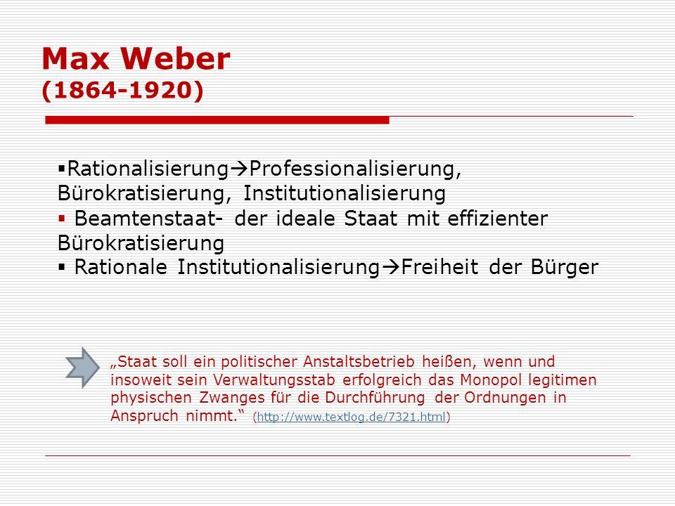 Max Weber (1864-1920) Rationalisierung Professionalisierung, Bürokratisierung, Institutionalisierung Beamtenstaat- der ideale Staat mit effizienter Bü