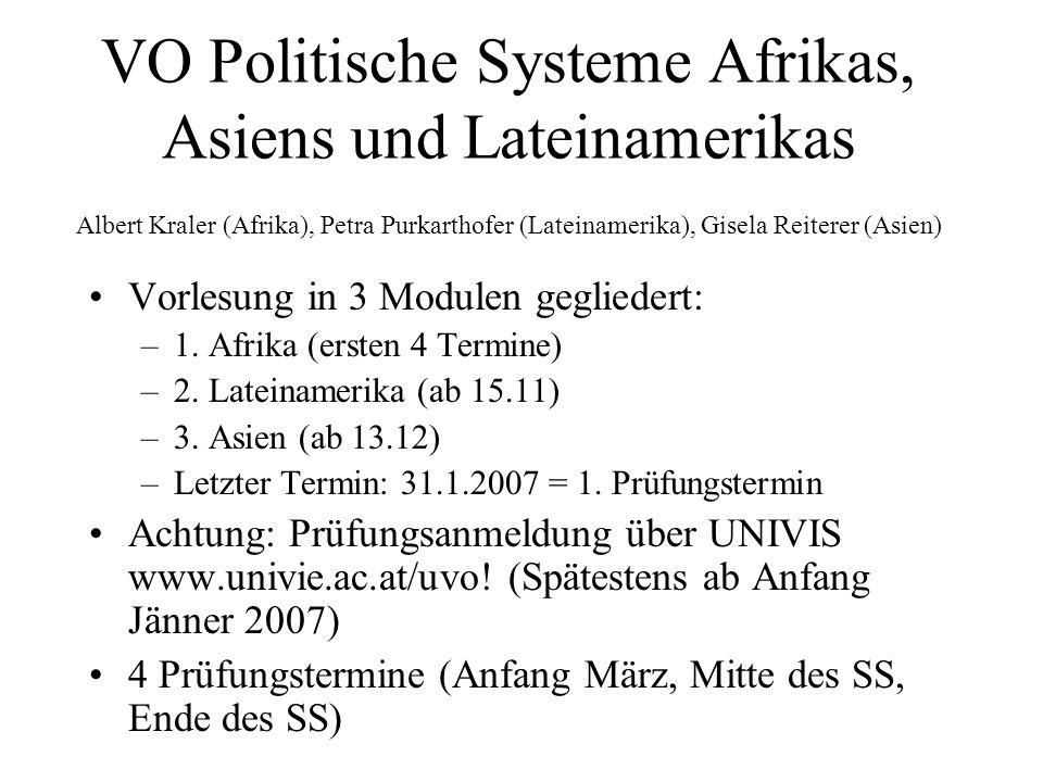 Prüfung: Jeweils zwei Fragen zu jeder Region (insgesamt also 6 Fragen), eine zum Inhalt der Vo, eine zur Prüfungsliteratur, pro Region ist jeweils eine Frage zu beantworten; Insgesamt muss mindestens eine Frage zur Prüfungsliteratur gewählt werden Begleitend zur Vorlesung gibts eine Vorlesungswebsite: http://politikwissenschaft.univie.ac.at/index.php?id=11738; Aktuelles zum Asien/ Lateinamerikateil gibts auf den Homepages von Gisela Reiterer und Petra Purkarthofer (Links finden sich auf der Vorlesungswebsite) Reader: Ein Reader mit Prüfungstexten für den Asien und Lateinamerikateil gibts ab nächster Woche im Copyshop Die Kopie (gegenüber NIG, neben Billa) Intranet: Die Pflicht-Texte zum Afrikateil werden ab nächster Woche im Intranet (Vo Website) abrufbar sein.
