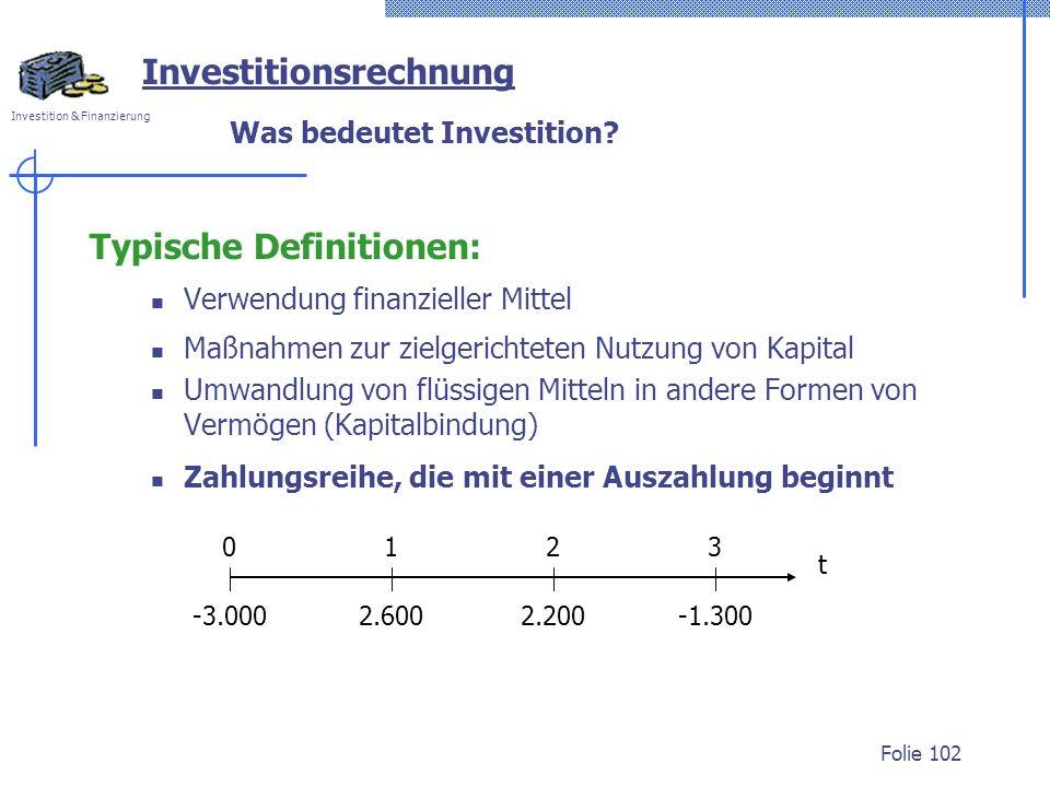 Investition & Finanzierung Folie 102 Was bedeutet Investition? Typische Definitionen: Verwendung finanzieller Mittel Maßnahmen zur zielgerichteten Nut