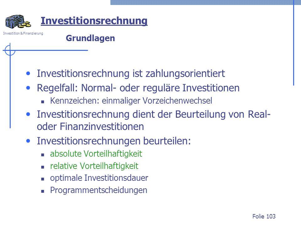 Investition & Finanzierung Folie 103 Investitionsrechnung Grundlagen Investitionsrechnung ist zahlungsorientiert Regelfall: Normal- oder reguläre Inve