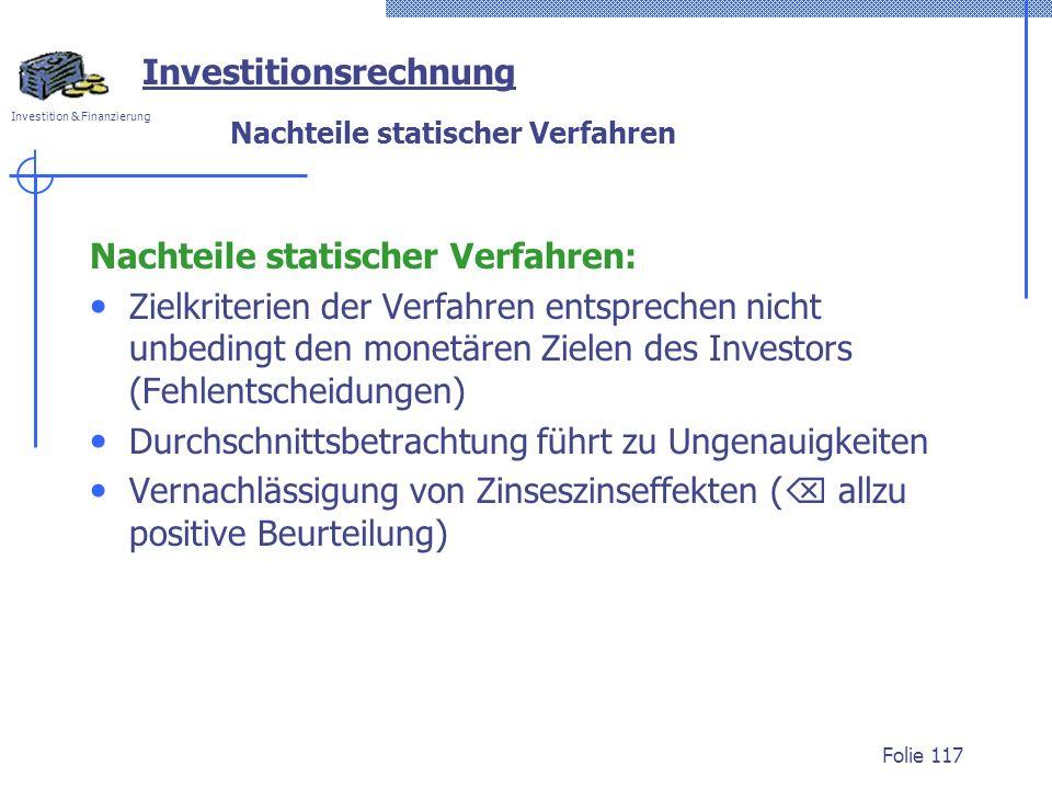 Investition & Finanzierung Folie 117 Investitionsrechnung Nachteile statischer Verfahren Nachteile statischer Verfahren: Zielkriterien der Verfahren e