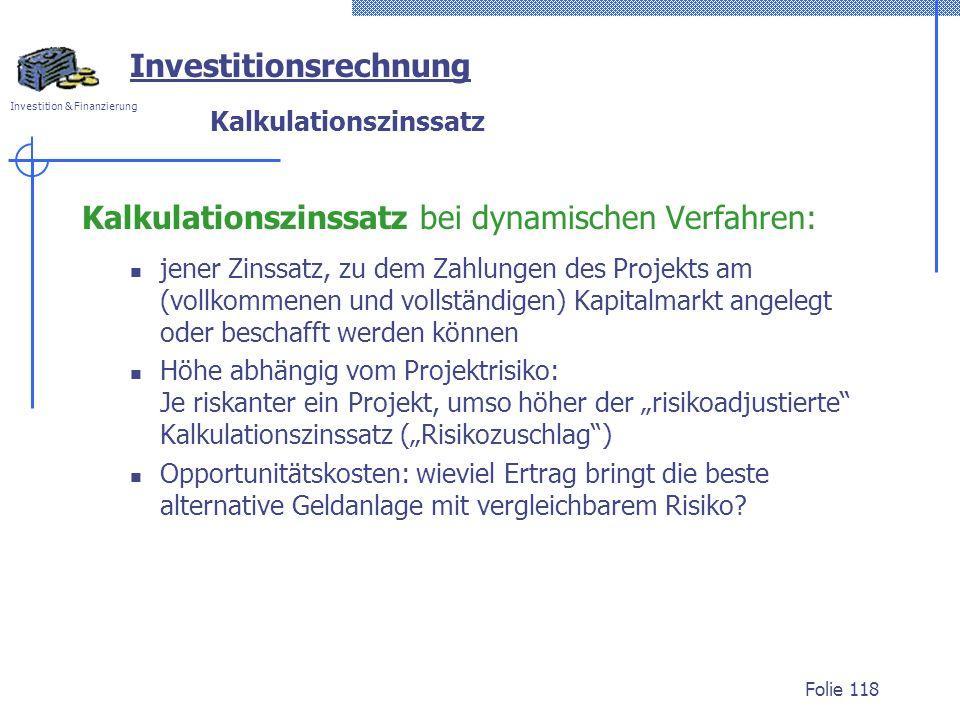 Investition & Finanzierung Folie 118 Investitionsrechnung Kalkulationszinssatz Kalkulationszinssatz bei dynamischen Verfahren: jener Zinssatz, zu dem
