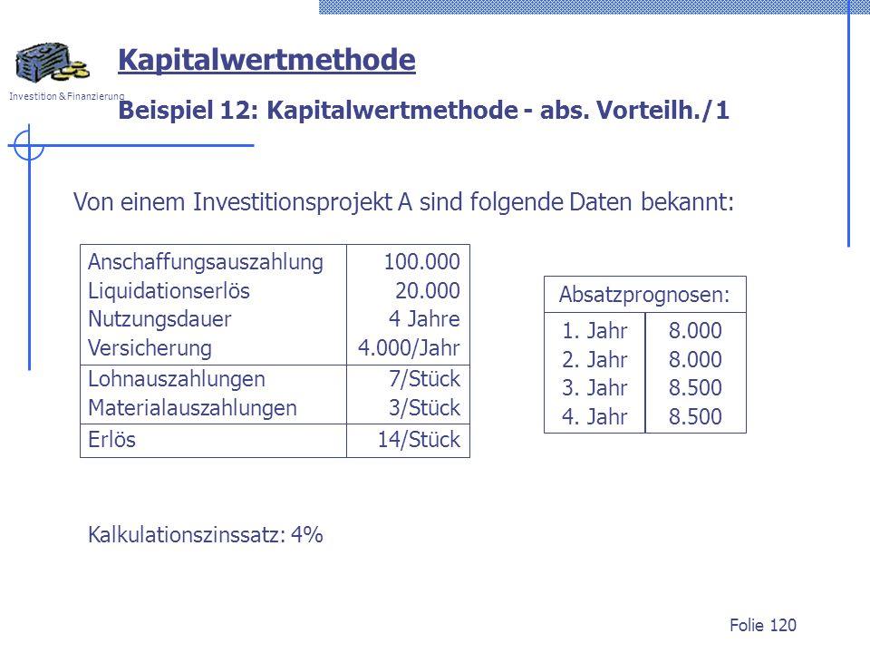 Investition & Finanzierung Folie 120 Beispiel 12: Kapitalwertmethode - abs. Vorteilh./1 Kapitalwertmethode Von einem Investitionsprojekt A sind folgen