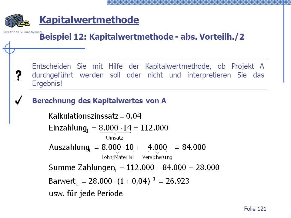 Investition & Finanzierung Folie 121 Beispiel 12: Kapitalwertmethode - abs. Vorteilh./2 Berechnung des Kapitalwertes von A Entscheiden Sie mit Hilfe d