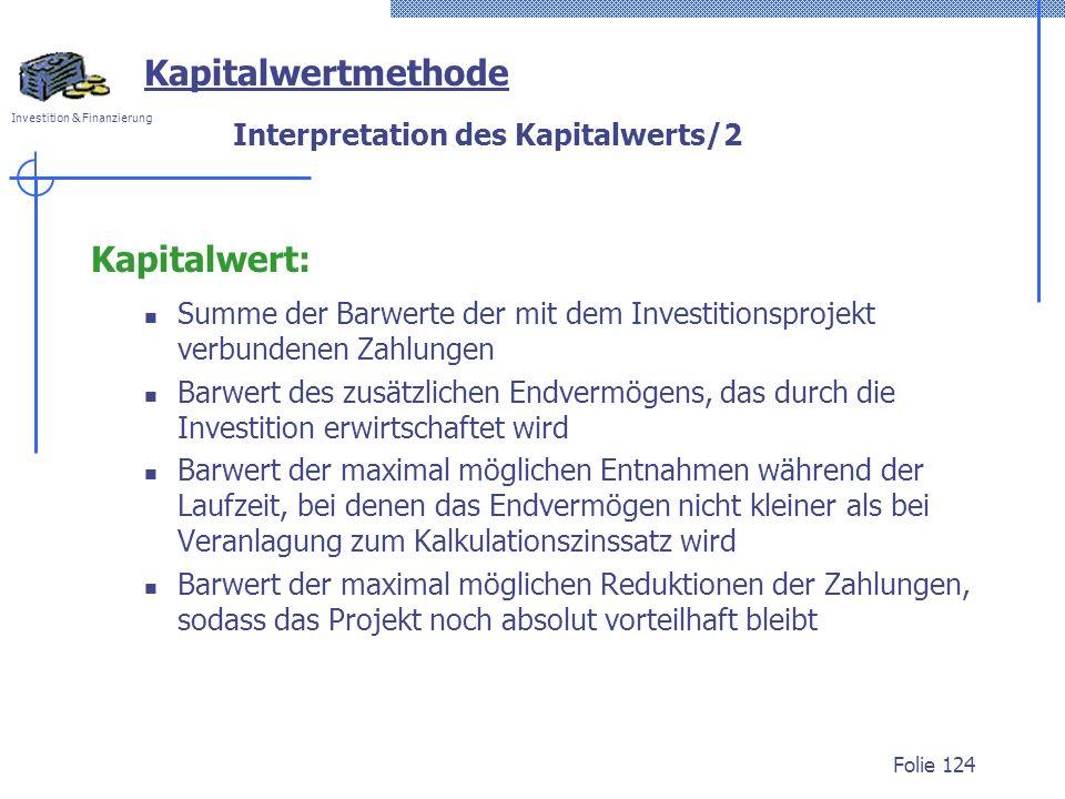 Investition & Finanzierung Folie 124 Interpretation des Kapitalwerts/2 Kapitalwert: Summe der Barwerte der mit dem Investitionsprojekt verbundenen Zah