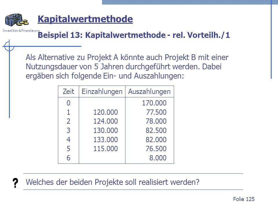 Investition & Finanzierung Folie 125 Beispiel 13: Kapitalwertmethode - rel. Vorteilh./1 Kapitalwertmethode Als Alternative zu Projekt A könnte auch Pr