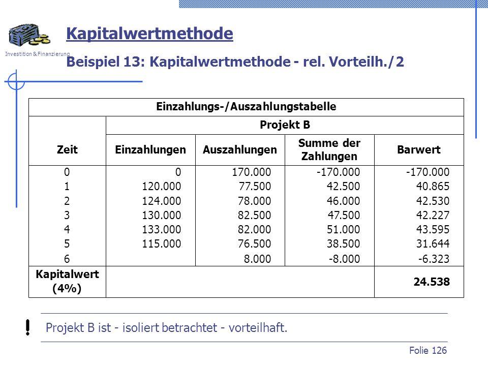Investition & Finanzierung Folie 126 Beispiel 13: Kapitalwertmethode - rel. Vorteilh./2 Kapitalwertmethode 24.538 0 120.000 124.000 130.000 133.000 11