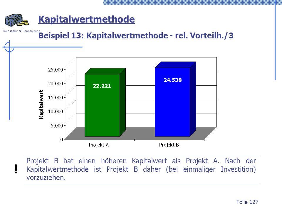 Investition & Finanzierung Folie 127 Beispiel 13: Kapitalwertmethode - rel. Vorteilh./3 Kapitalwertmethode Projekt B hat einen höheren Kapitalwert als