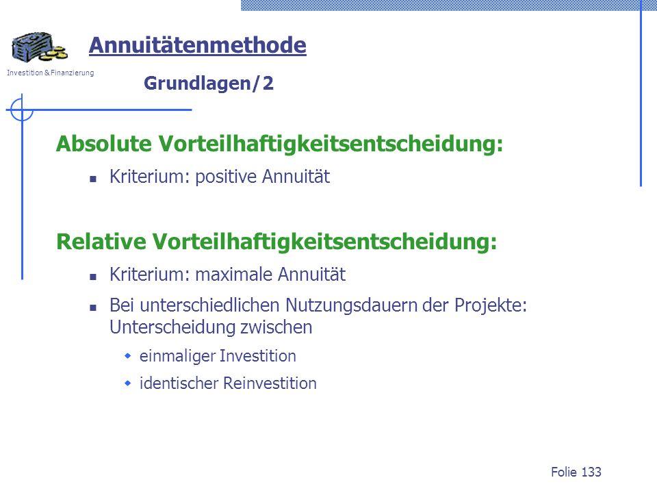 Investition & Finanzierung Folie 133 Grundlagen/2 Absolute Vorteilhaftigkeitsentscheidung: Kriterium: positive Annuität Relative Vorteilhaftigkeitsent