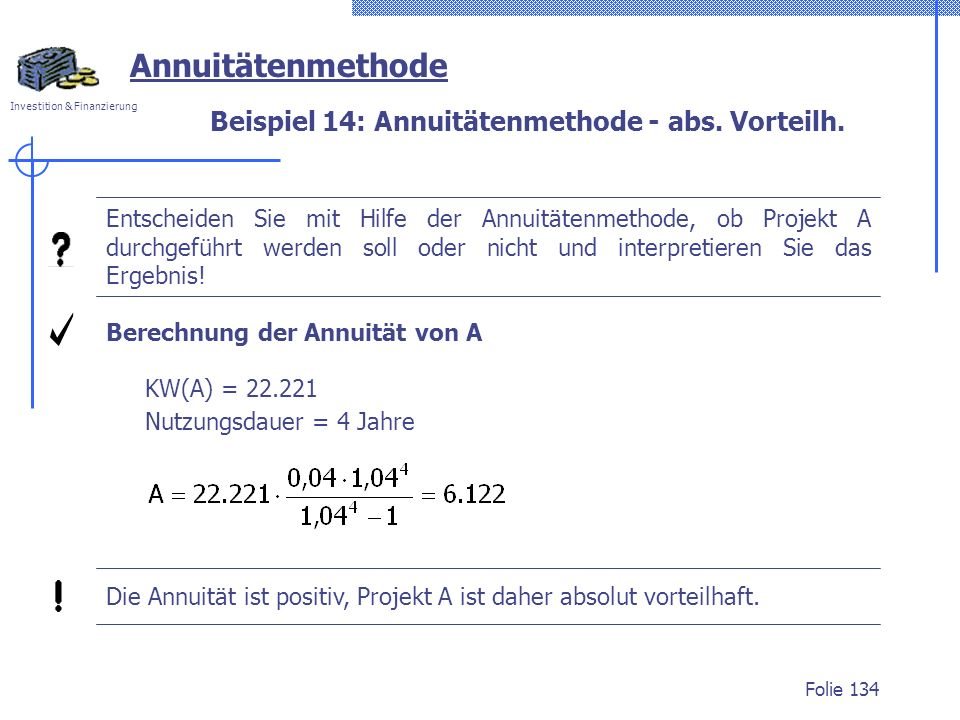 Investition & Finanzierung Folie 134 Beispiel 14: Annuitätenmethode - abs. Vorteilh. Annuitätenmethode Entscheiden Sie mit Hilfe der Annuitätenmethode