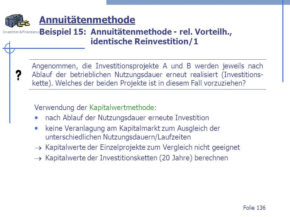Investition & Finanzierung Folie 136 Beispiel 15: Annuitätenmethode - rel. Vorteilh., identische Reinvestition/1 Annuitätenmethode Angenommen, die Inv