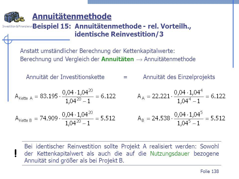 Investition & Finanzierung Folie 138 Beispiel 15: Annuitätenmethode - rel. Vorteilh., identische Reinvestition/3 Annuitätenmethode Anstatt umständlich