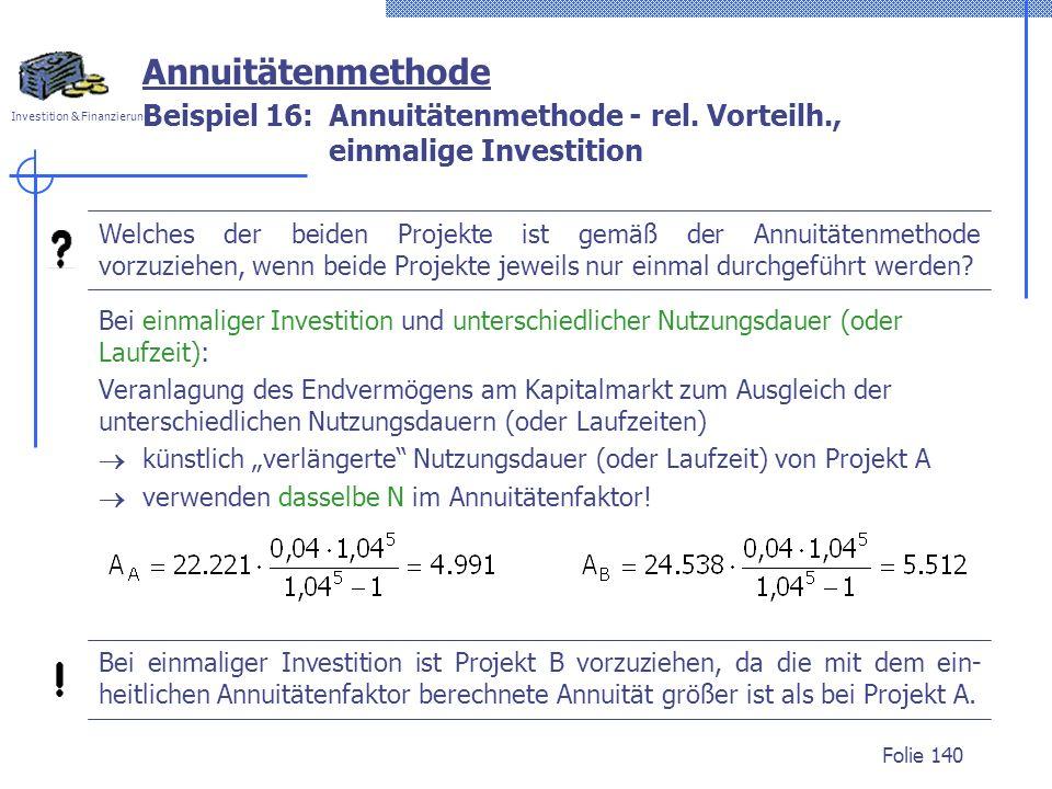 Investition & Finanzierung Folie 140 Beispiel 16: Annuitätenmethode - rel. Vorteilh., einmalige Investition Annuitätenmethode Welches der beiden Proje