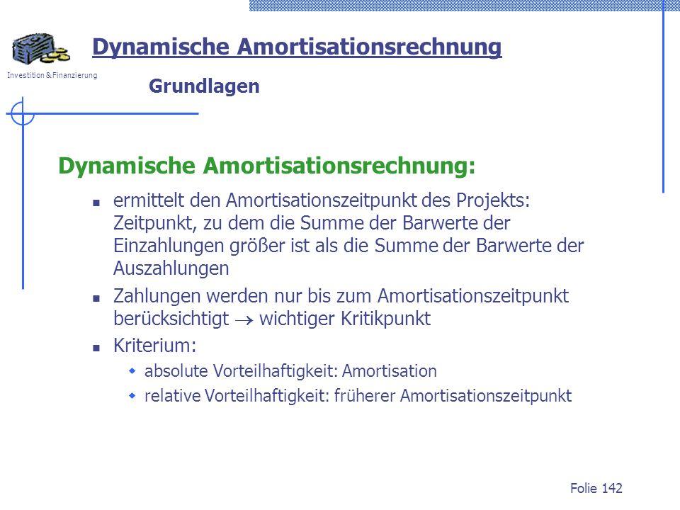 Investition & Finanzierung Folie 142 Grundlagen Dynamische Amortisationsrechnung: ermittelt den Amortisationszeitpunkt des Projekts: Zeitpunkt, zu dem