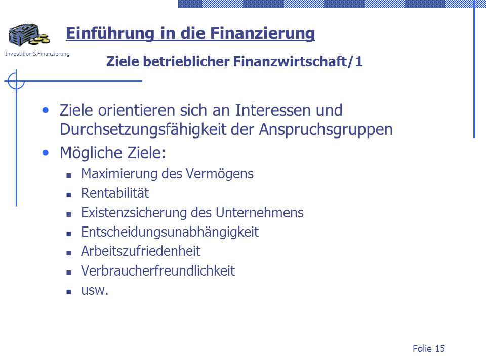 Investition & Finanzierung Folie 15 Ziele betrieblicher Finanzwirtschaft/1 Ziele orientieren sich an Interessen und Durchsetzungsfähigkeit der Anspruc