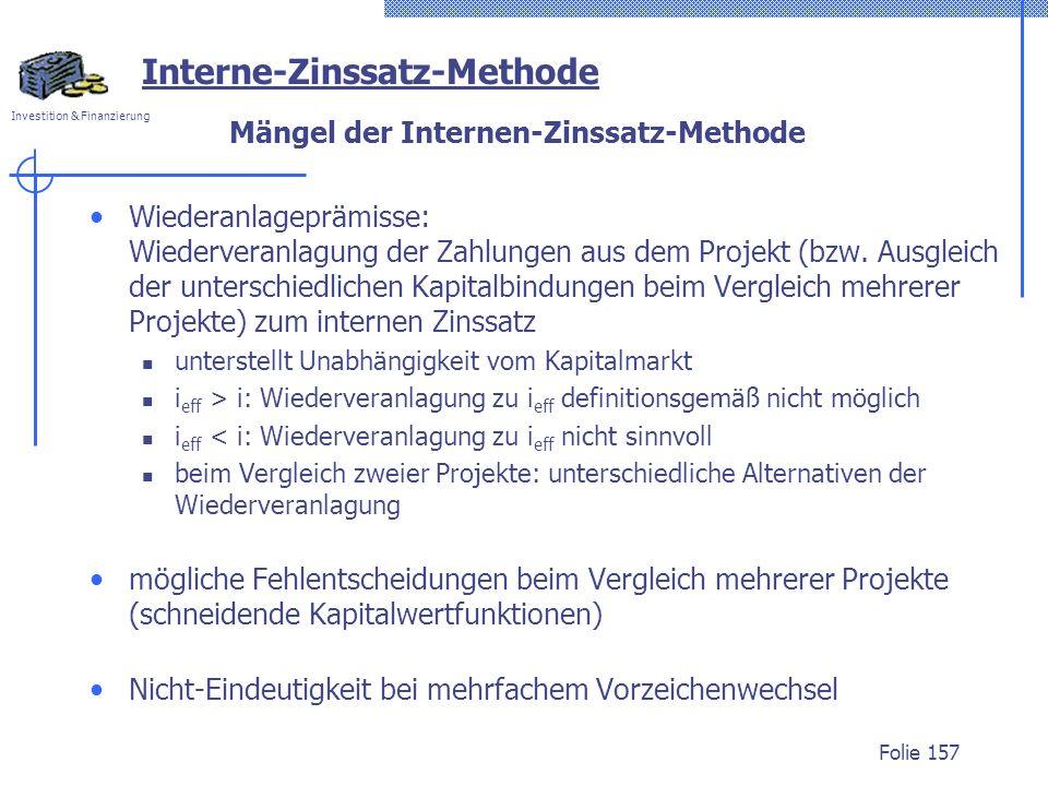 Investition & Finanzierung Folie 157 Mängel der Internen-Zinssatz-Methode Wiederanlageprämisse: Wiederveranlagung der Zahlungen aus dem Projekt (bzw.