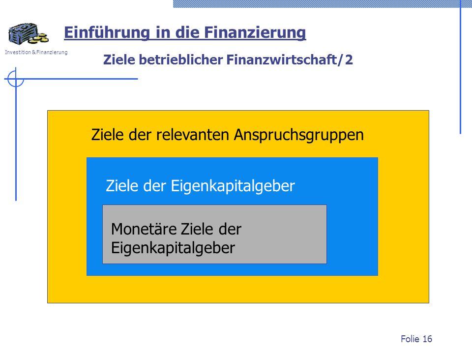 Investition & Finanzierung Folie 16 Ziele betrieblicher Finanzwirtschaft/2 Ziele der relevanten Anspruchsgruppen Ziele der Eigenkapitalgeber Monetäre