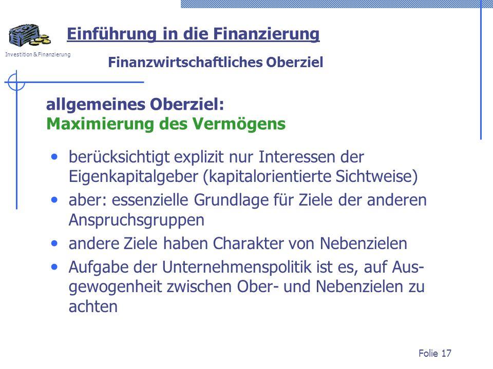 Investition & Finanzierung Folie 17 Finanzwirtschaftliches Oberziel berücksichtigt explizit nur Interessen der Eigenkapitalgeber (kapitalorientierte S