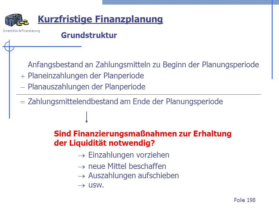 Investition & Finanzierung Folie 198 Grundstruktur Anfangsbestand an Zahlungsmitteln zu Beginn der Planungsperiode Planeinzahlungen der Planperiode Pl