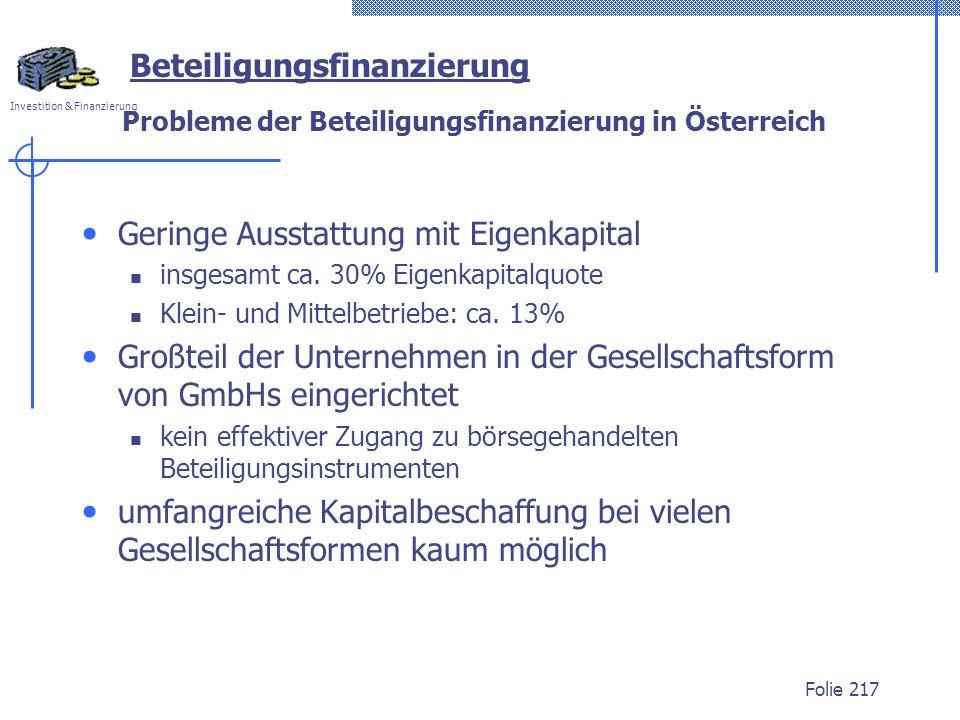 Investition & Finanzierung Folie 217 Beteiligungsfinanzierung Probleme der Beteiligungsfinanzierung in Österreich Geringe Ausstattung mit Eigenkapital