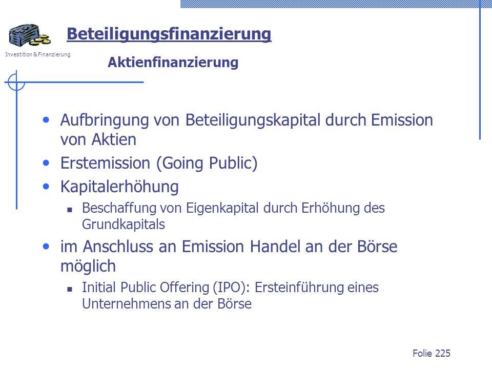 Investition & Finanzierung Folie 225 Beteiligungsfinanzierung Aktienfinanzierung Aufbringung von Beteiligungskapital durch Emission von Aktien Erstemi
