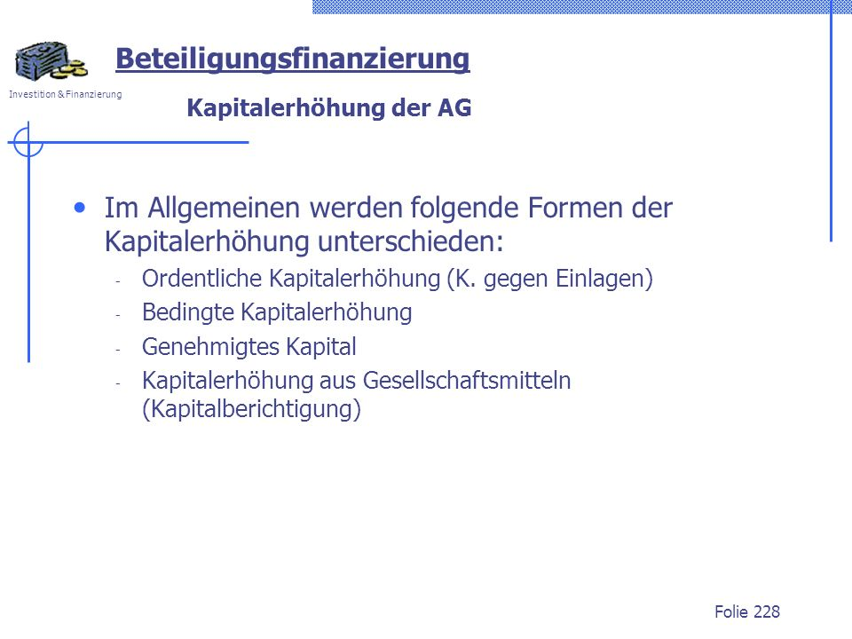 Investition & Finanzierung Folie 228 Kapitalerhöhung der AG Im Allgemeinen werden folgende Formen der Kapitalerhöhung unterschieden: - Ordentliche Kap