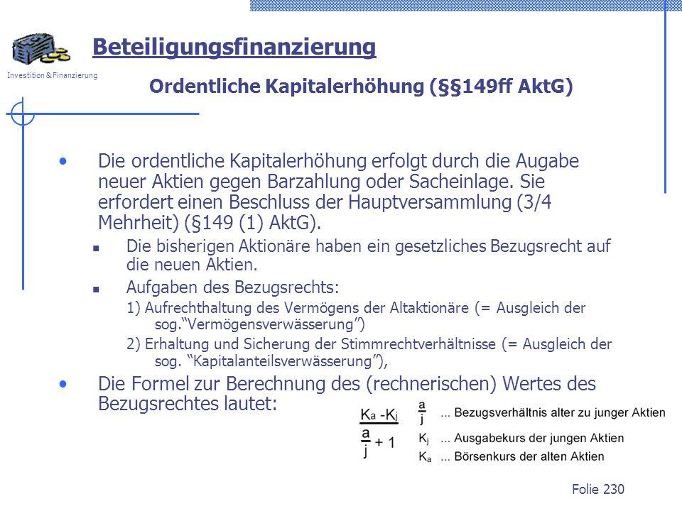 Investition & Finanzierung Folie 230 Ordentliche Kapitalerhöhung (§§149ff AktG) Die ordentliche Kapitalerhöhung erfolgt durch die Augabe neuer Aktien