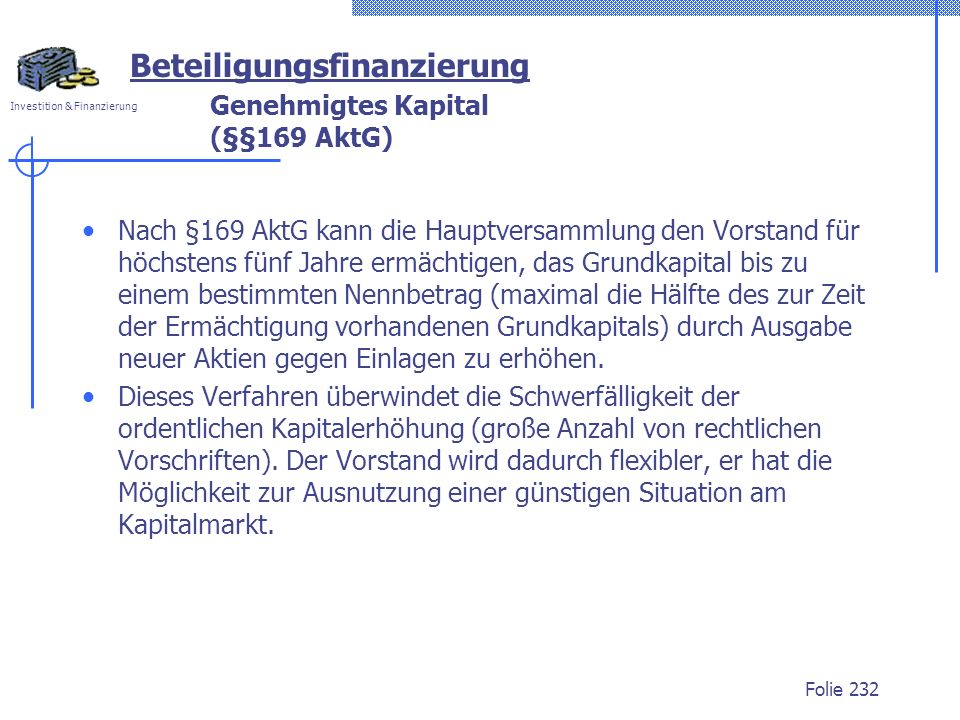 Investition & Finanzierung Folie 232 Genehmigtes Kapital (§§169 AktG) Nach §169 AktG kann die Hauptversammlung den Vorstand für höchstens fünf Jahre e