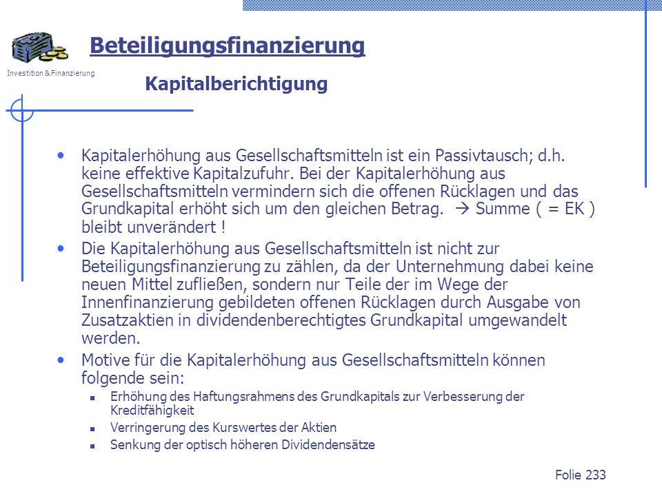 Investition & Finanzierung Folie 233 Kapitalberichtigung Kapitalerhöhung aus Gesellschaftsmitteln ist ein Passivtausch; d.h. keine effektive Kapitalzu