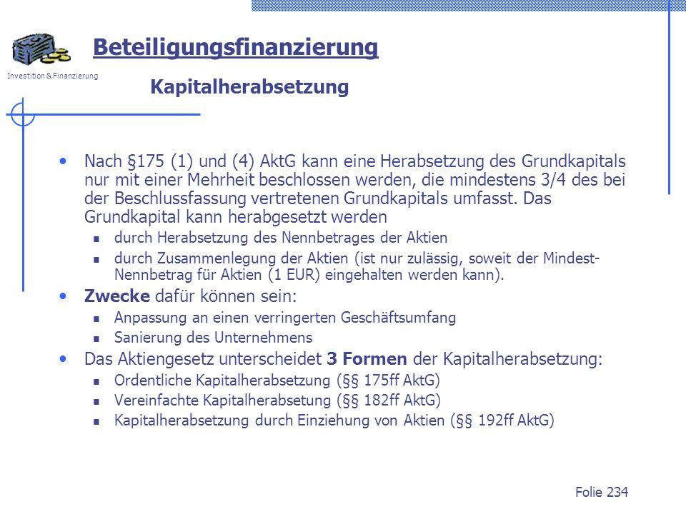 Investition & Finanzierung Folie 234 Kapitalherabsetzung Nach §175 (1) und (4) AktG kann eine Herabsetzung des Grundkapitals nur mit einer Mehrheit be